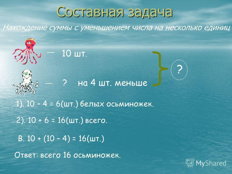 Составная задача __ 10 шт. __ ? на 4 шт. меньше ? 1). 10 – 4 = 6(шт.) белых осьминожек. 2). 10 + 6 = 16(шт.) всего. В. 10 + (10 – 4) = 16(шт.) Ответ: всего 16 осьминожек. Нахождение суммы с уменьшением числа на несколько единиц