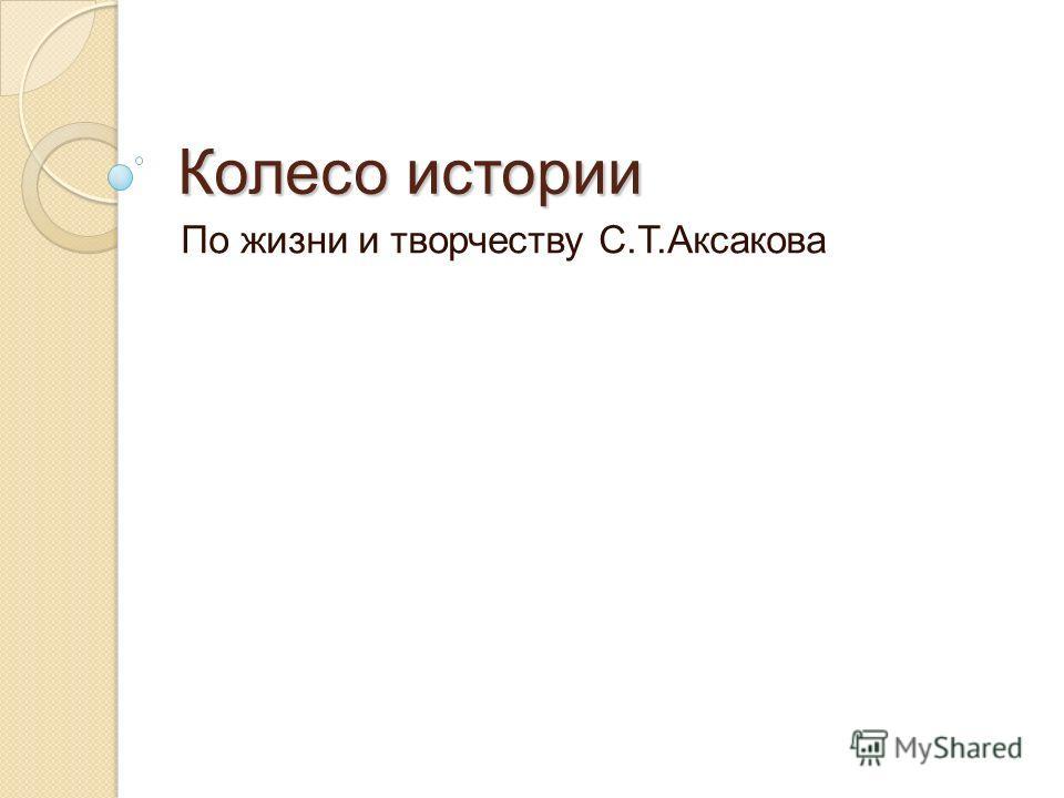 Колесо истории По жизни и творчеству С.Т.Аксакова
