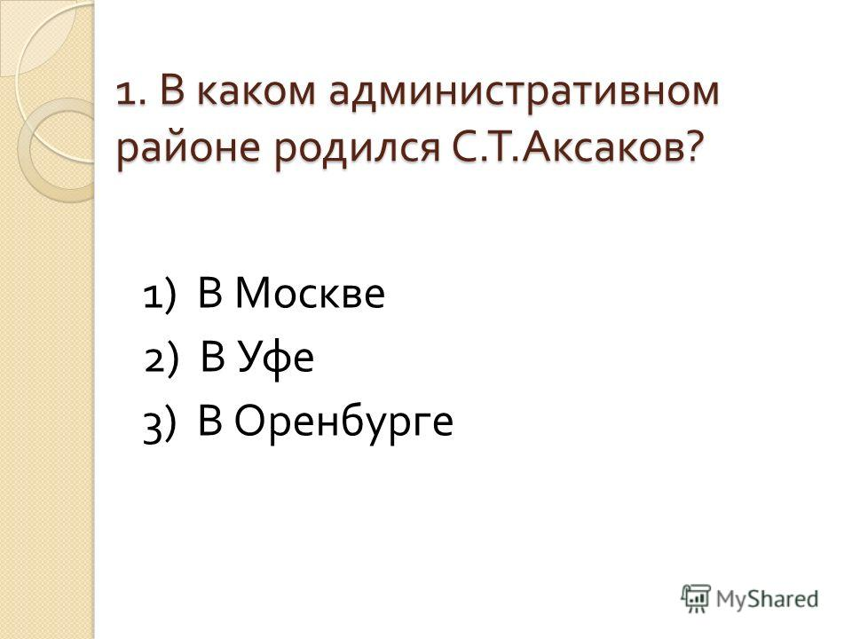 1. В каком административном районе родился С. Т. Аксаков ? 1) В Москве 2) В Уфе 3) В Оренбурге