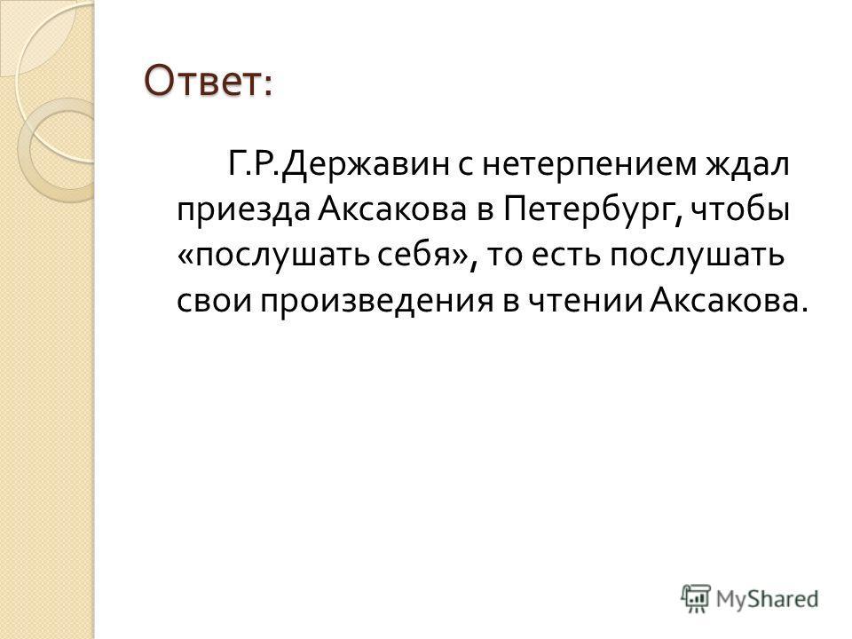 Ответ : Г. Р. Державин с нетерпением ждал приезда Аксакова в Петербург, чтобы « послушать себя », то есть послушать свои произведения в чтении Аксакова.