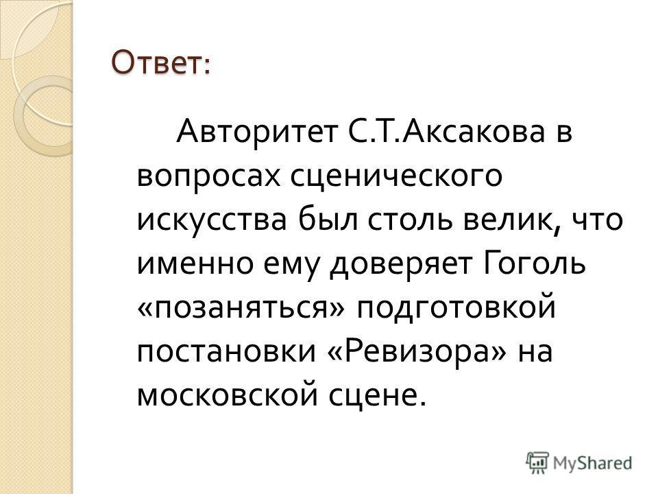 Ответ : Авторитет С. Т. Аксакова в вопросах сценического искусства был столь велик, что именно ему доверяет Гоголь « позаняться » подготовкой постановки « Ревизора » на московской сцене.