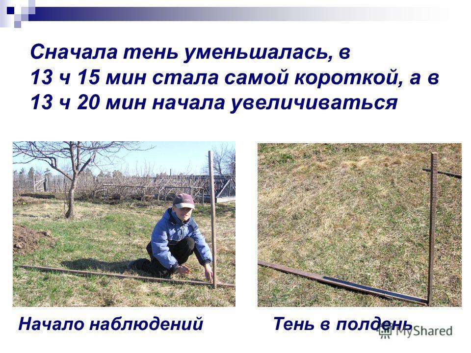 Сначала тень уменьшалась, в 13 ч 15 мин стала самой короткой, а в 13 ч 20 мин начала увеличиваться Начало наблюденийТень в полдень
