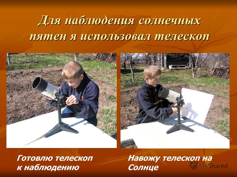Для наблюдения солнечных пятен я использовал телескоп Готовлю телескоп к наблюдению Навожу телескоп на Солнце