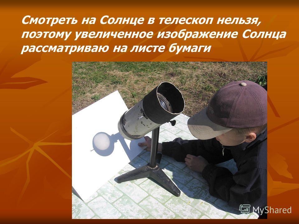 Смотреть на Солнце в телескоп нельзя, поэтому увеличенное изображение Солнца рассматриваю на листе бумаги