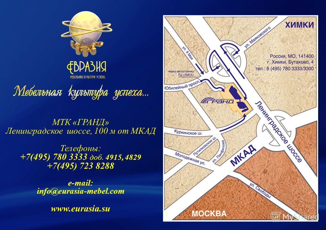 МТК «ГРАНД» Ленинградское шоссе, 100 м от МКАД Телефоны: +7(495) 780 3333 доб. 4915, 4829 +7(495) 723 8288 e-mail: info@eurasia-mebel.com www.eurasia.su