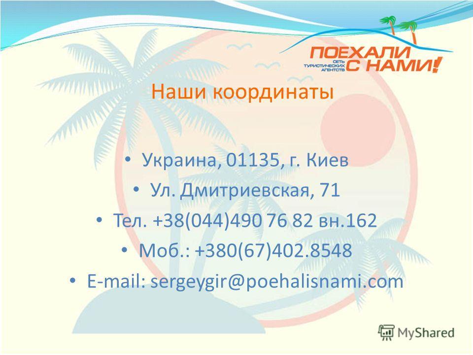 Наши координаты Украина, 01135, г. Киев Ул. Дмитриевская, 71 Тел. +38(044)490 76 82 вн.162 Моб.: +380(67)402.8548 E-mail: sergeygir@poehalisnami.com