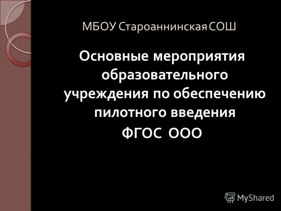 МБОУ Староаннинская СОШ Основные мероприятия образовательного учреждения по обеспечению пилотного введения ФГОС ООО