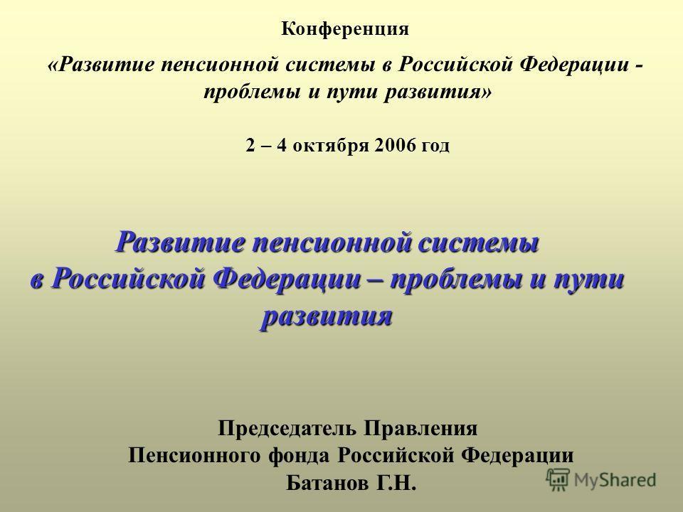 Конференция «Развитие пенсионной системы в Российской Федерации - проблемы и пути развития» 2 – 4 октября 2006 год Развитие пенсионной системы в Российской Федерации – проблемы и пути развития Председатель Правления Пенсионного фонда Российской Федер