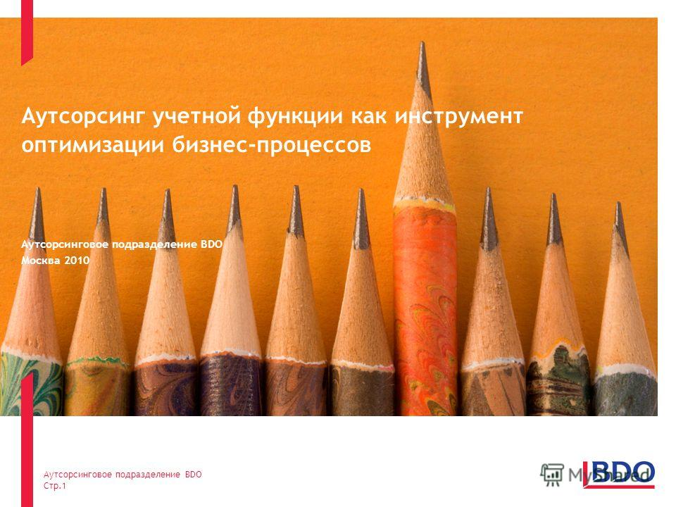 Аутсорсинг учетной функции как инструмент оптимизации бизнес-процессов Аутсорсинговое подразделение BDO Москва 2010 Аутсорсинговое подразделение BDO Стр.1