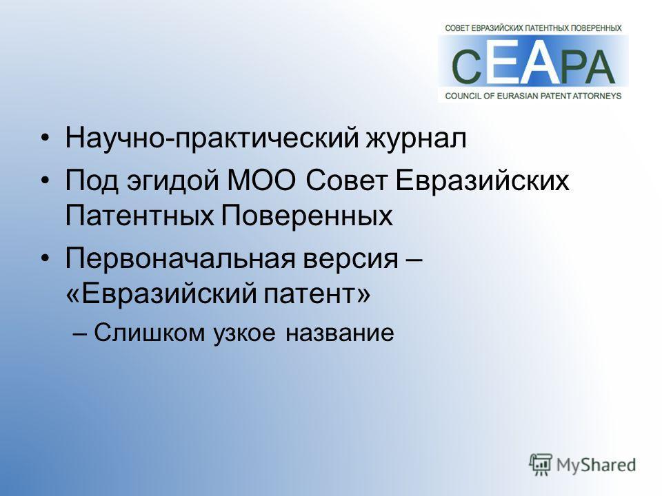 Научно-практический журнал Под эгидой МОО Совет Евразийских Патентных Поверенных Первоначальная версия – «Евразийский патент» –Слишком узкое название