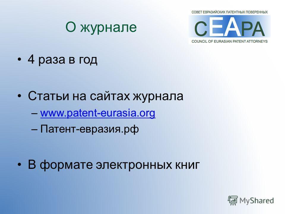 О журнале 4 раза в год Статьи на сайтах журнала –www.patent-eurasia.orgwww.patent-eurasia.org –Патент-евразия.рф В формате электронных книг