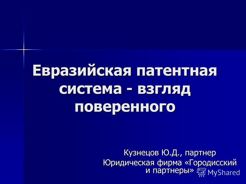 Евразийская патентная система - взгляд поверенного Кузнецов Ю.Д., партнер Юридическая фирма «Городисский и партнеры»