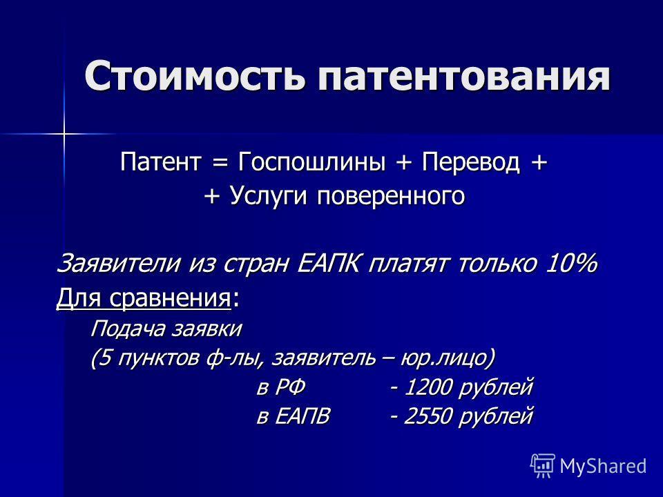 Стоимость патентования Патент = Госпошлины + Перевод + + Услуги поверенного Заявители из стран ЕАПК платят только 10% Для сравнения: Подача заявки (5 пунктов ф-лы, заявитель – юр.лицо) в РФ- 1200 рублей в ЕАПВ - 2550 рублей