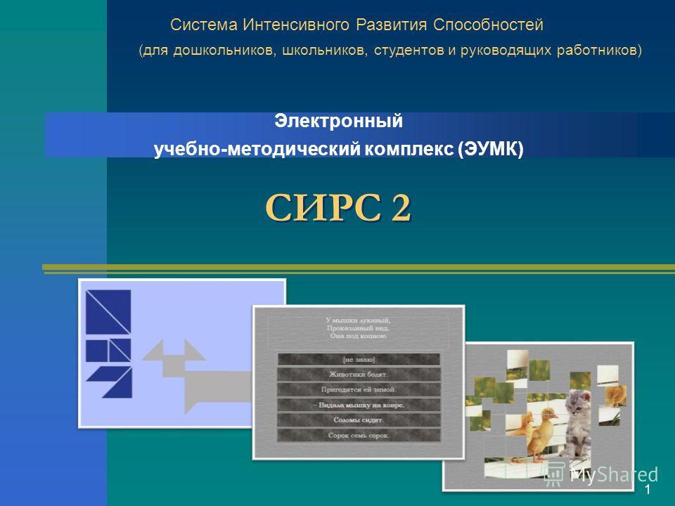 СИРС 2 1 Электронный учебно-методический комплекс (ЭУМК) Система Интенсивного Развития Способностей (для дошкольников, школьников, студентов и руководящих работников)