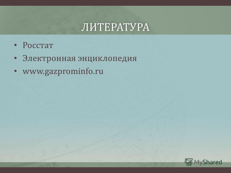 ЛИТЕРАТУРА Росстат Электронная энциклопедия www.gazprominfo.ru