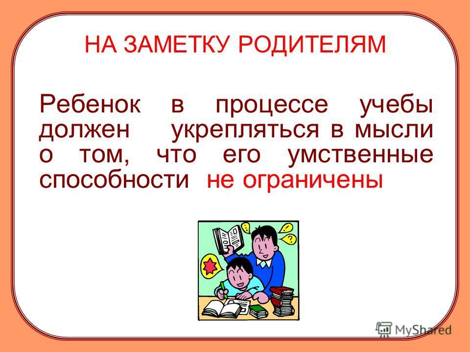 НА ЗАМЕТКУ РОДИТЕЛЯМ Ребенок в процессе учебы должен укрепляться в мысли о том, что его умственные способности не ограничены