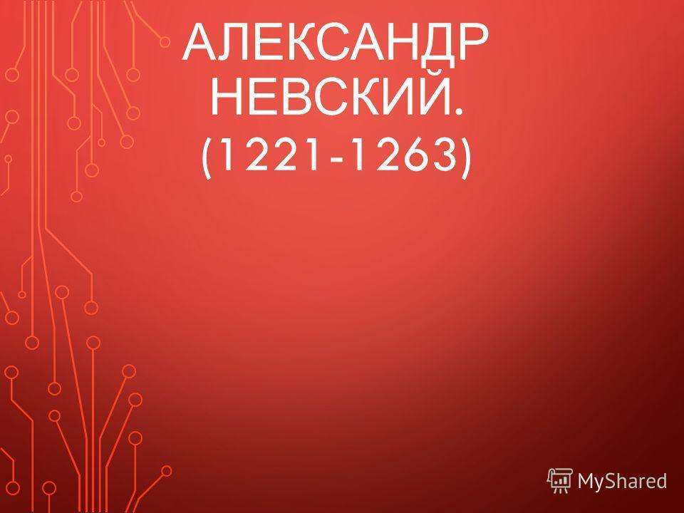 АЛЕКСАНДР НЕВСКИЙ. (1221-1263)