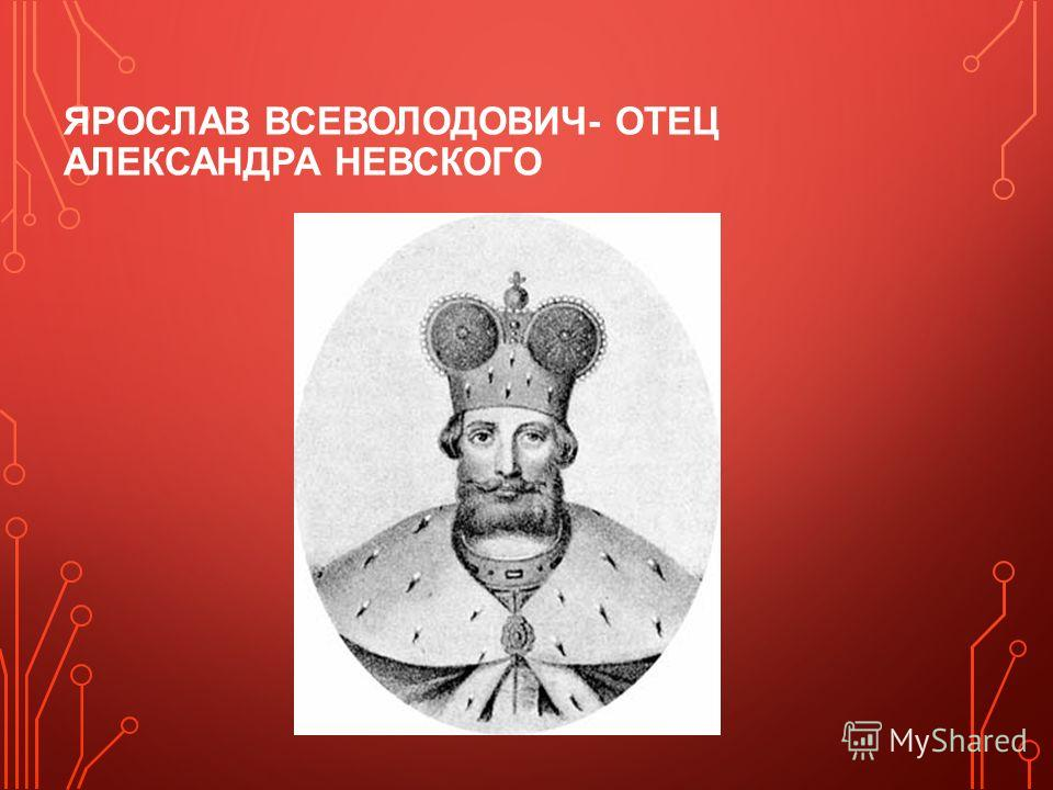 ЯРОСЛАВ ВСЕВОЛОДОВИЧ- ОТЕЦ АЛЕКСАНДРА НЕВСКОГО