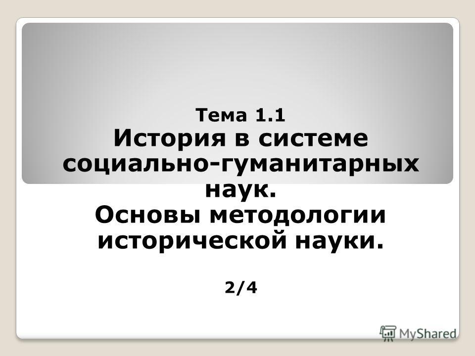 Тема 1.1 История в системе социально-гуманитарных наук. Основы методологии исторической науки. 2/4