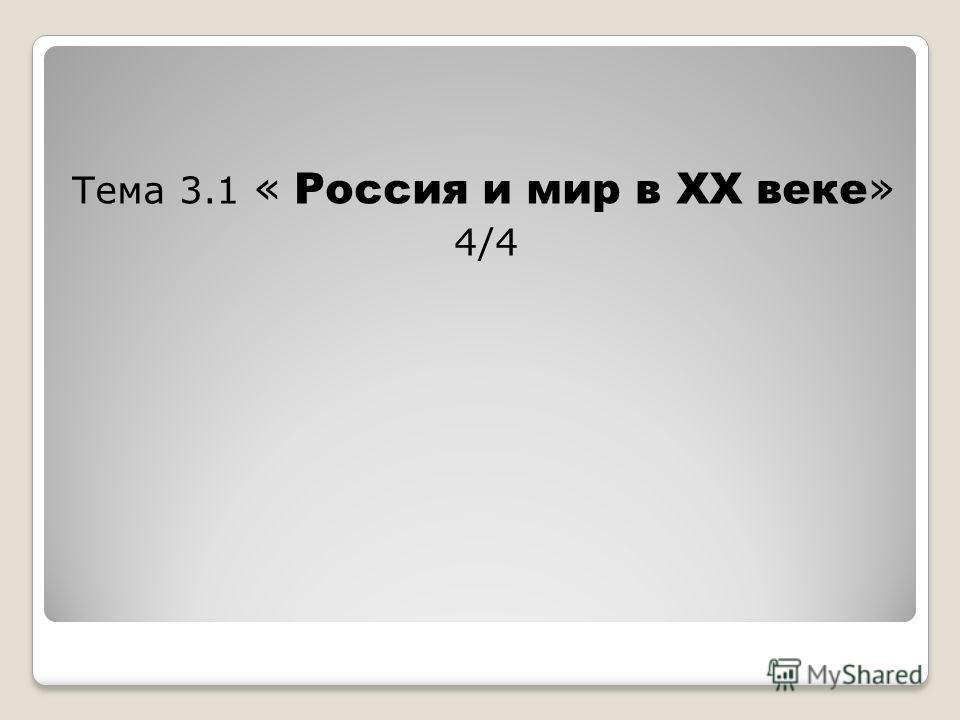 Тема 3.1 « Россия и мир в ХХ веке » 4/4