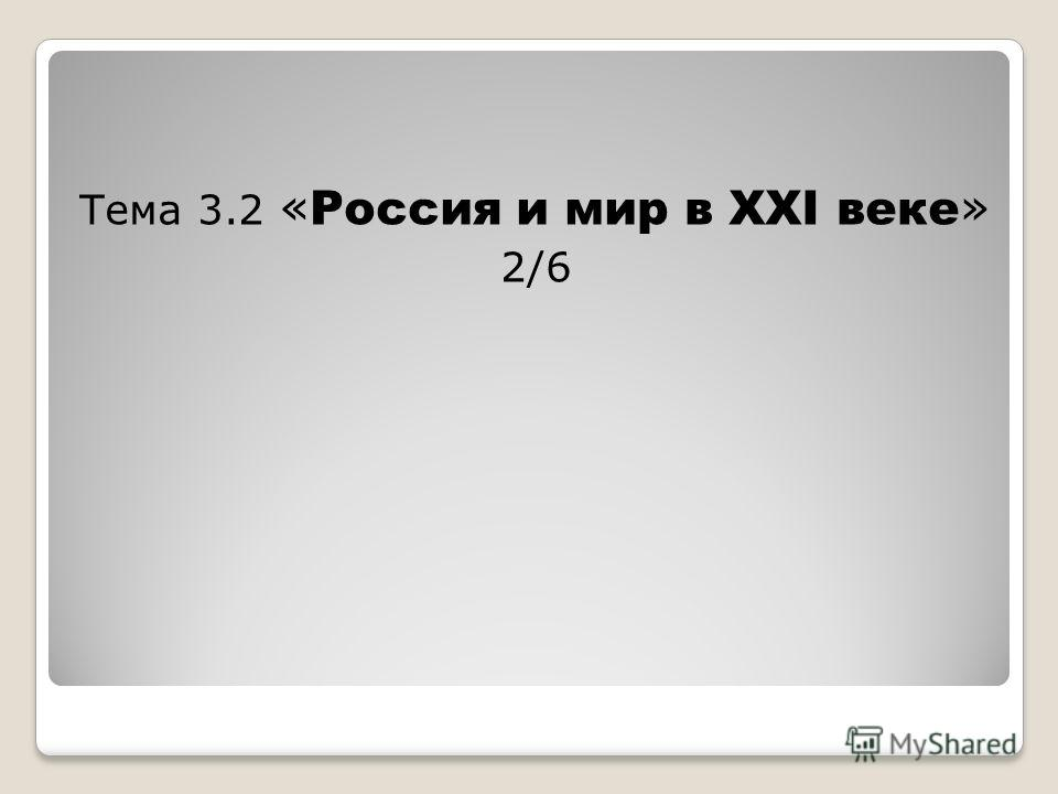 Тема 3.2 « Россия и мир в ХХI веке » 2/6