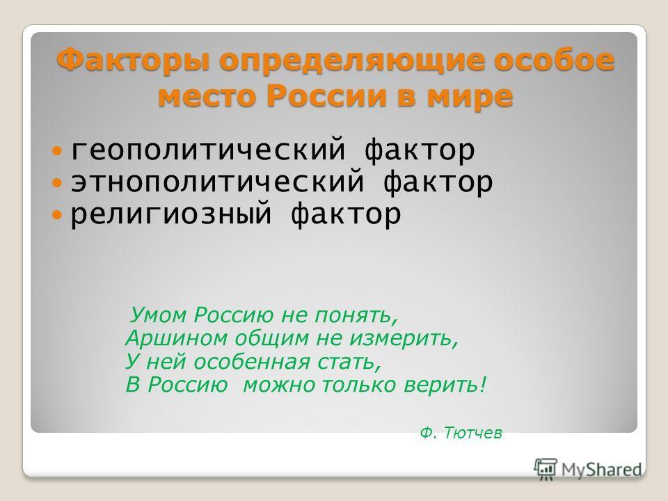 Факторы определяющие особое место России в мире геополитический фактор этнополитический фактор религиозный фактор Умом Россию не понять, Аршином общим не измерить, У ней особенная стать, В Россию можно только верить! Ф. Тютчев