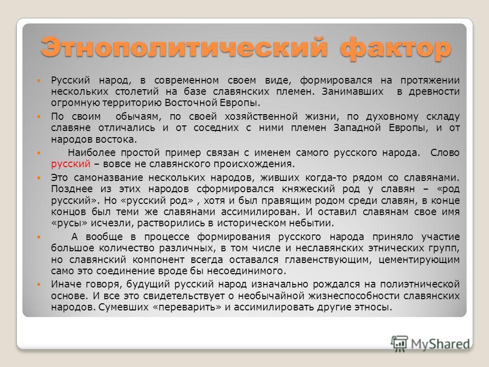 Этнополитический фактор Русский народ, в современном своем виде, формировался на протяжении нескольких столетий на базе славянских племен. Занимавших в древности огромную территорию Восточной Европы. По своим обычаям, по своей хозяйственной жизни, по