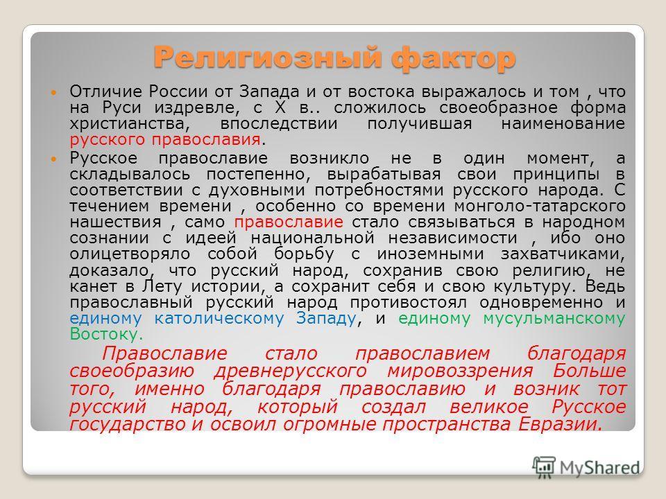 Религиозный фактор Отличие России от Запада и от востока выражалось и том, что на Руси издревле, с Х в.. сложилось своеобразное форма христианства, впоследствии получившая наименование русского православия. Русское православие возникло не в один моме