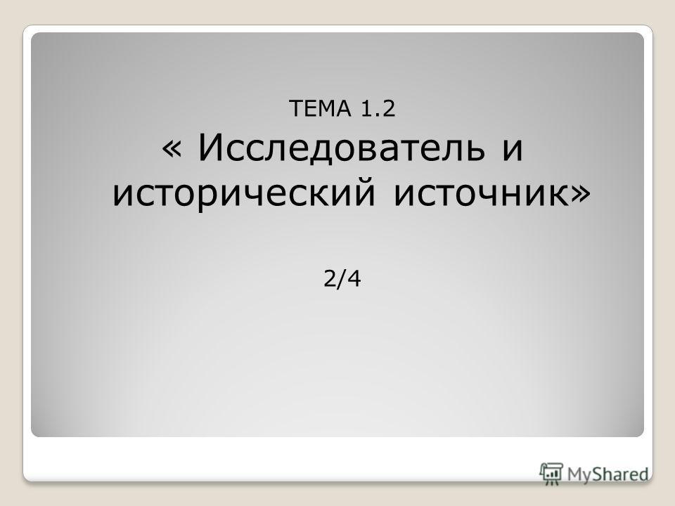 ТЕМА 1.2 « Исследователь и исторический источник» 2/4