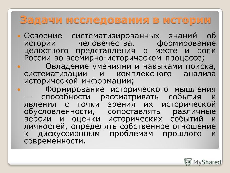Задачи исследования в истории Освоение систематизированных знаний об истории человечества, формирование целостного представления о месте и роли России во всемирно-историческом процессе; Овладение умениями и навыками поиска, систематизации и комплексн