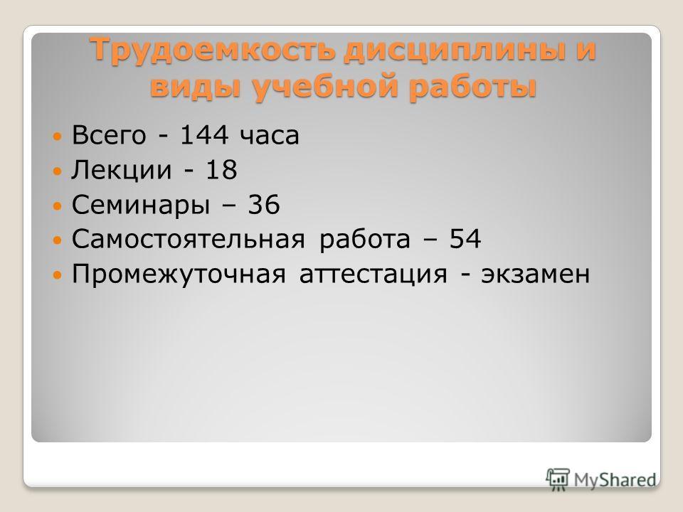 Трудоемкость дисциплины и виды учебной работы Всего - 144 часа Лекции - 18 Семинары – 36 Самостоятельная работа – 54 Промежуточная аттестация - экзамен