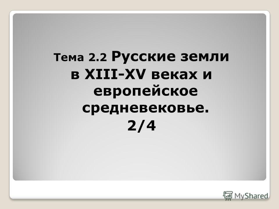 Тема 2.2 Русские земли в XIII-XV веках и европейское средневековье. 2/4