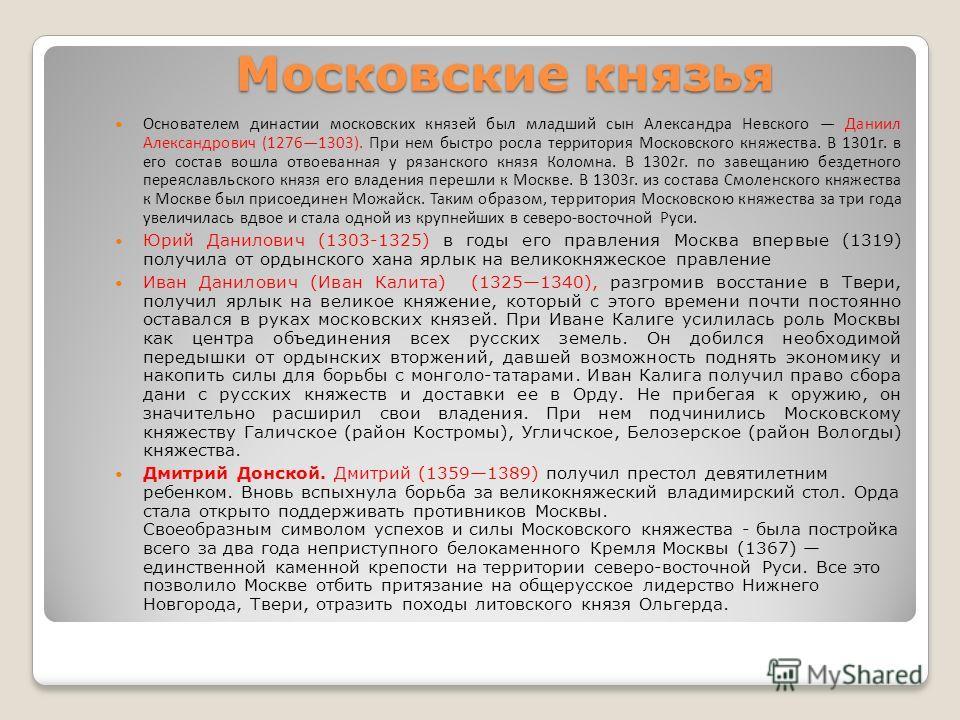 Московские князья Основателем династии московских князей был младший сын Александра Невского Даниил Александрович (12761303). При нем быстро росла территория Московского княжества. В 1301г. в его состав вошла отвоеванная у рязанского князя Коломна. В