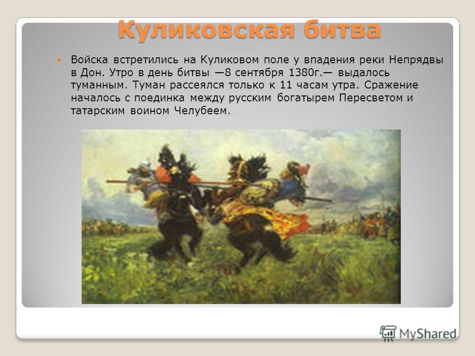 Куликовская битва Войска встретились на Куликовом поле у впадения реки Непрядвы в Дон. Утро в день битвы 8 сентября 1380г. выдалось туманным. Туман рассеялся только к 11 часам утра. Сражение началось с поединка между русским богатырем Пересветом и та