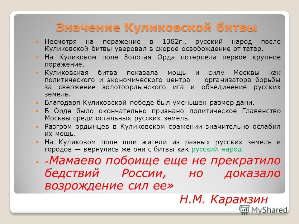Значение Куликовской битвы Несмотря на поражение в 1382г., русский народ после Куликовской битвы уверовал в скорое освобождение от татар. На Куликовом поле Золотая Орда потерпела первое крупное поражение. Куликовская битва показала мощь и силу Москвы