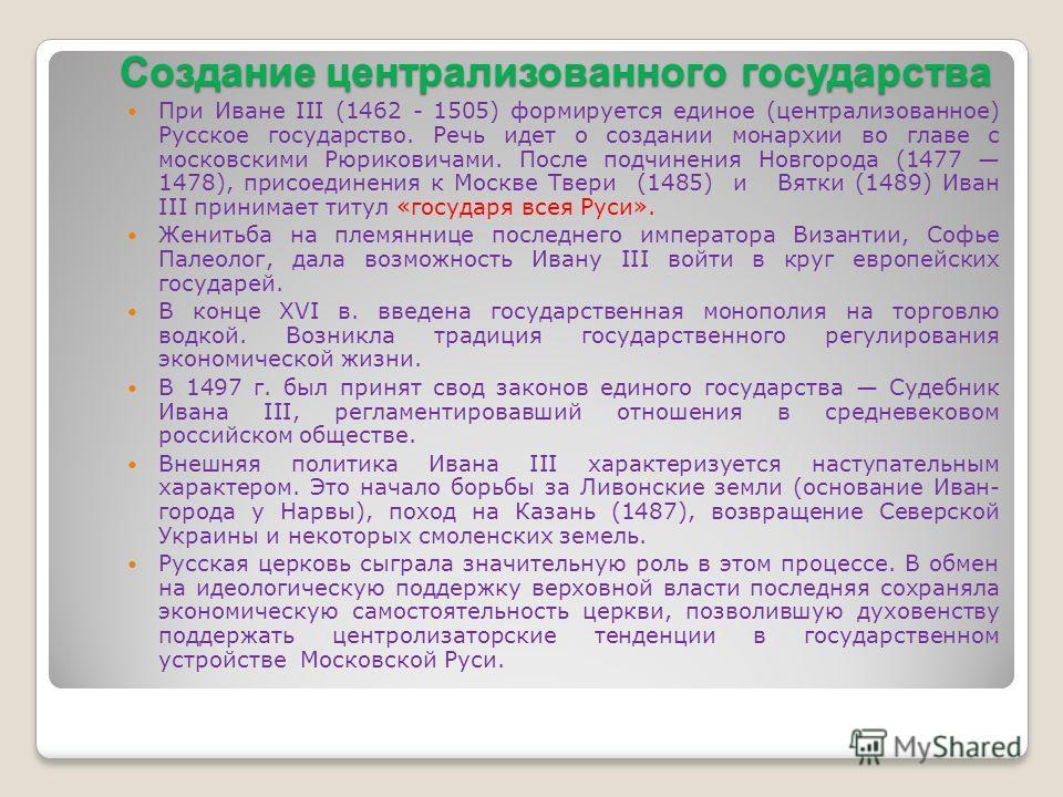 Создание централизованного государства При Иване III (1462 - 1505) формируется единое (централизованное) Русское государство. Речь идет о создании монархии во главе с московскими Рюриковичами. После подчинения Новгорода (1477 1478), присоединения к М