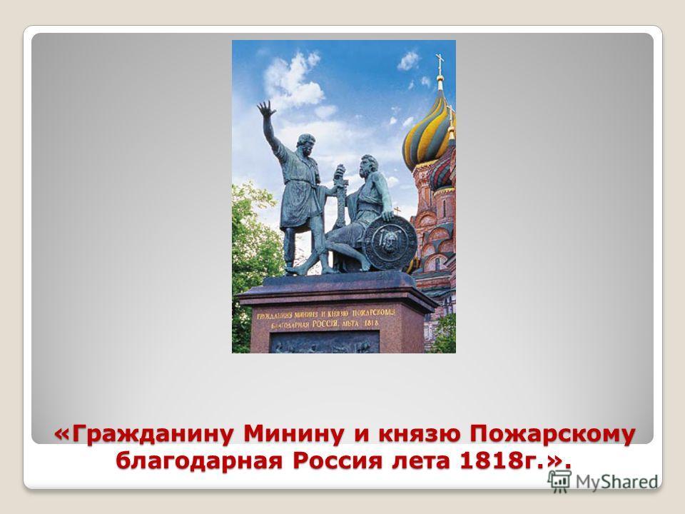 «Гражданину Минину и князю Пожарскому благодарная Россия лета 1818г.».