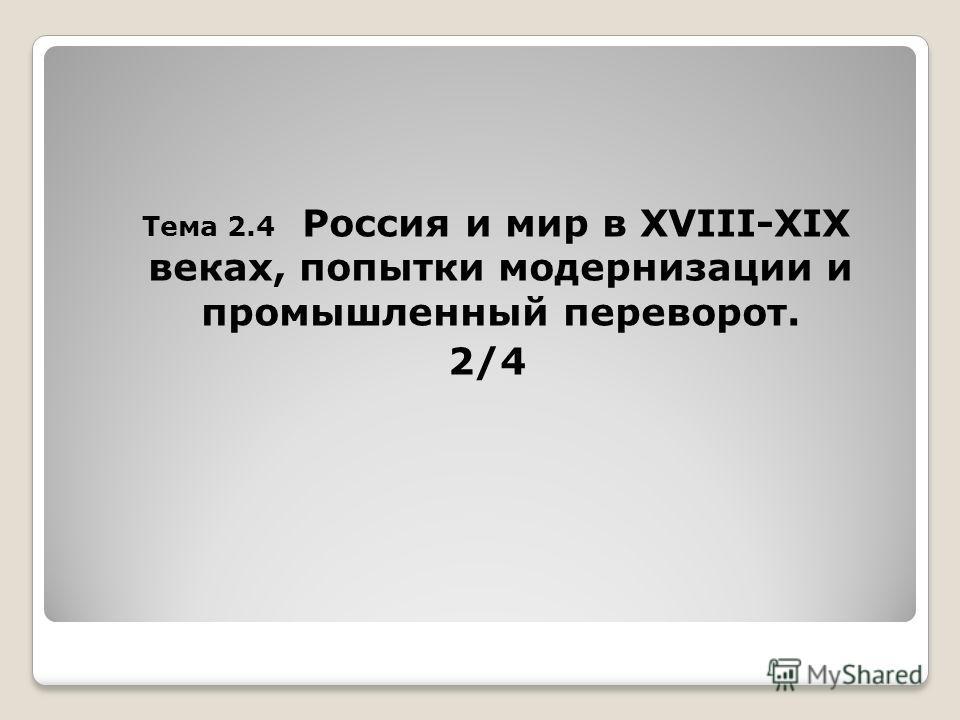 Тема 2.4 Россия и мир в XVIII-XIX веках, попытки модернизации и промышленный переворот. 2/4