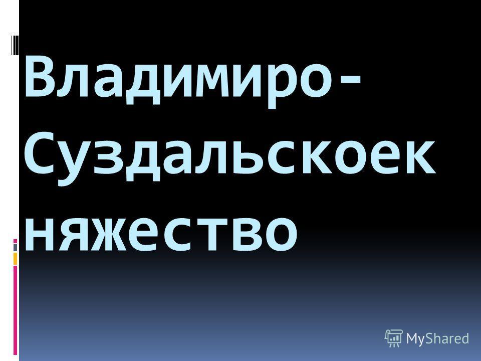 Владимиро- Суздальскоек няжество