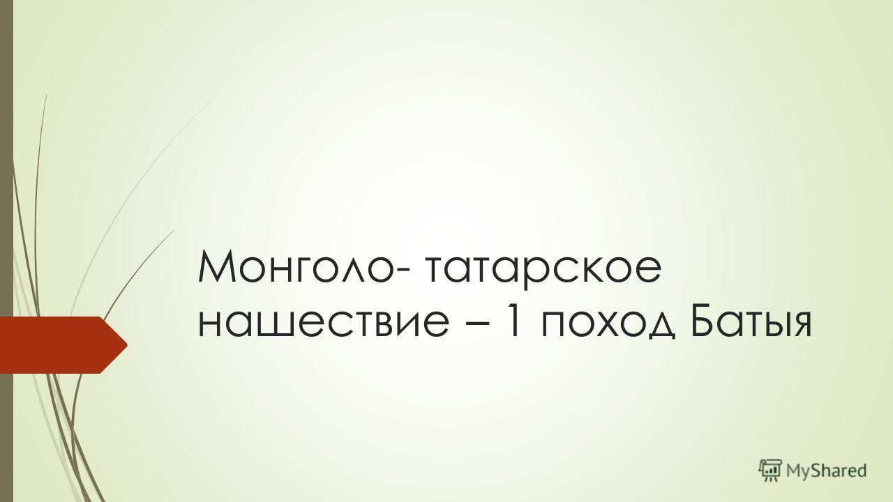 Монголо- татарское нашествие – 1 поход Батыя