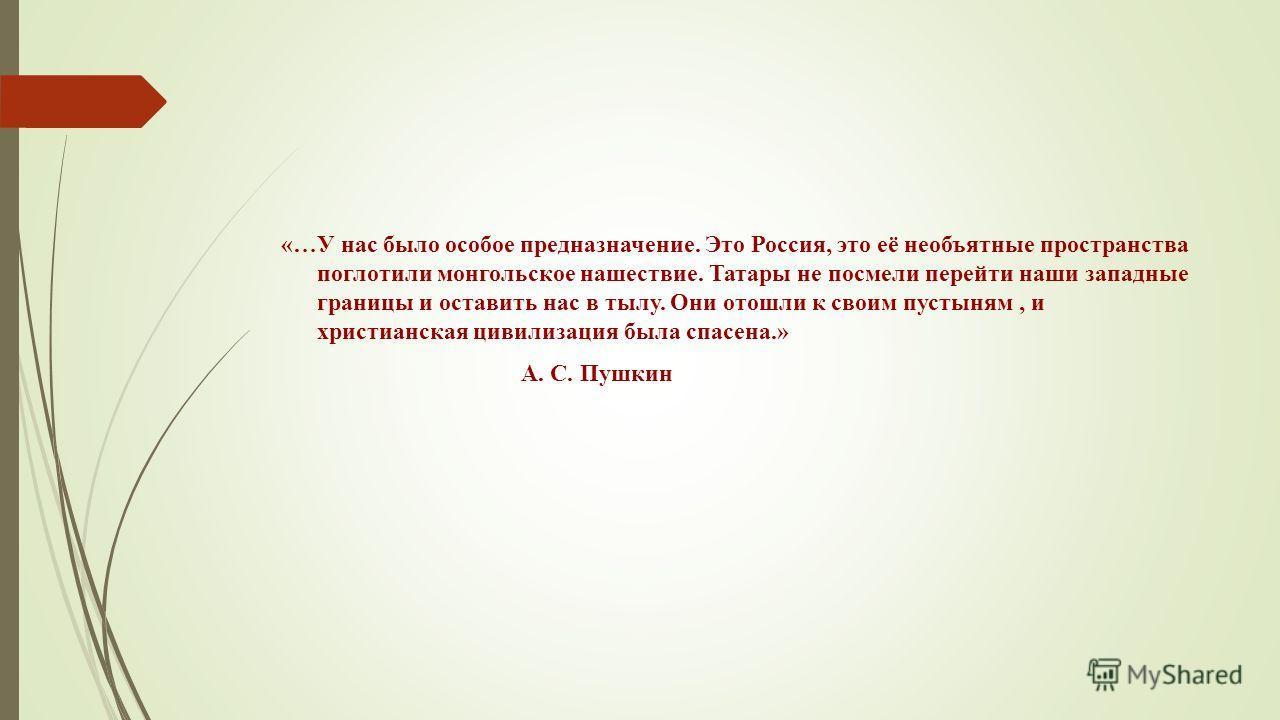 «…У нас было особое предназначение. Это Россия, это её необъятные пространства поглотили монгольское нашествие. Татары не посмели перейти наши западные границы и оставить нас в тылу. Они отошли к своим пустыням, и христианская цивилизация была спасен