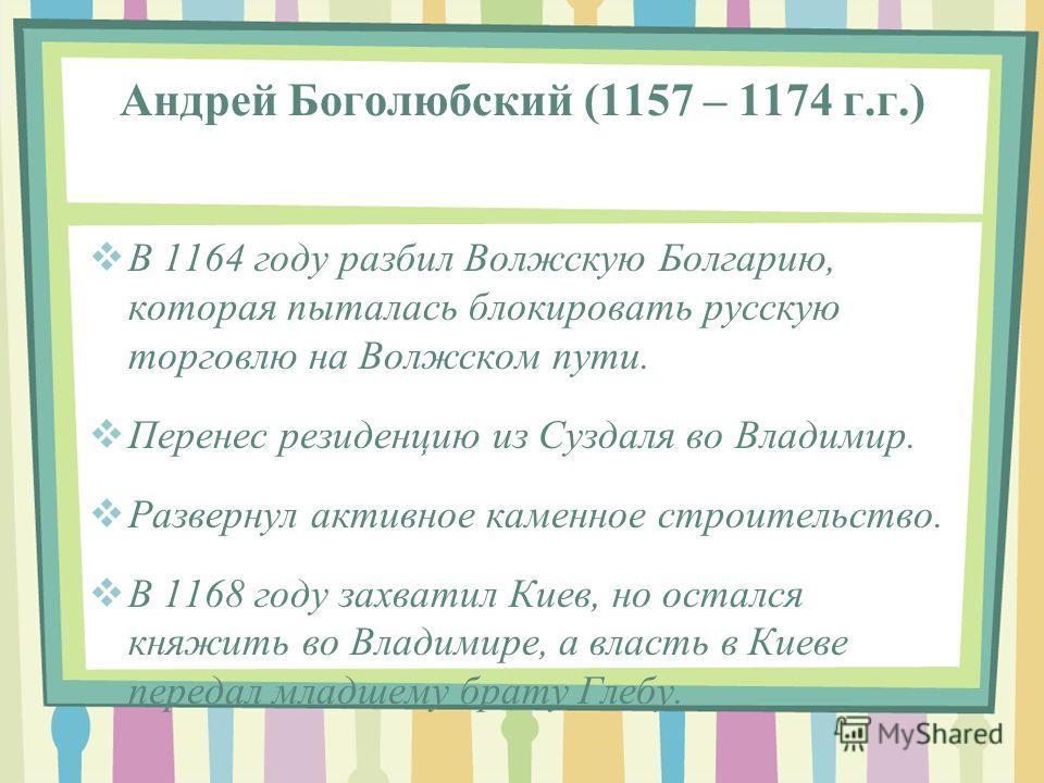 Андрей Боголюбский (1157 – 1174 г.г.) В 1164 году разбил Волжскую Болгарию, которая пыталась блокировать русскую торговлю на Волжском пути. Перенес резиденцию из Суздаля во Владимир. Развернул активное каменное строительство. В 1168 году захватил Кие