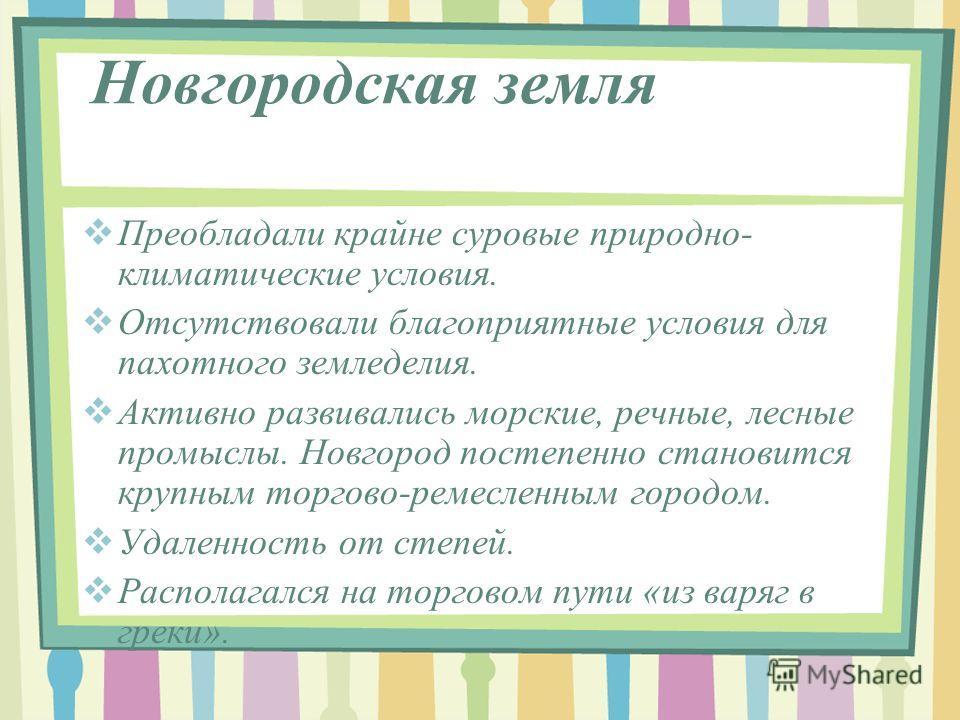 Новгородская земля Преобладали крайне суровые природно- климатические условия. Отсутствовали благоприятные условия для пахотного земледелия. Активно развивались морские, речные, лесные промыслы. Новгород постепенно становится крупным торгово-ремеслен