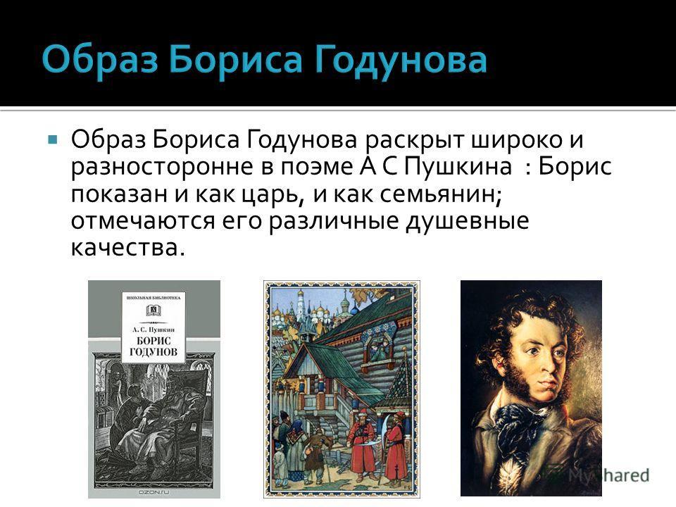 Образ Бориса Годунова раскрыт широко и разносторонне в поэме А С Пушкина : Борис показан и как царь, и как семьянин; отмечаются его различные душевные качества.