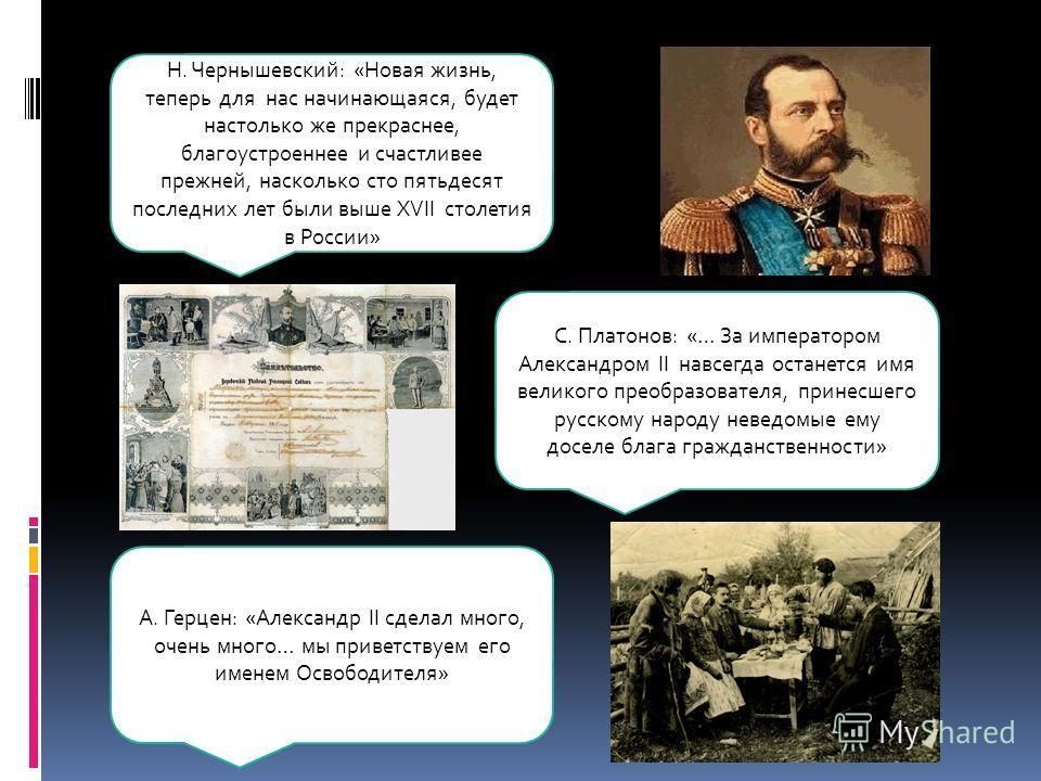 Н. Чернышевский: «Новая жизнь, теперь для нас начинающаяся, будет настолько же прекраснее, благоустроеннее и счастливее прежней, насколько сто пятьдесят последних лет были выше XVII столетия в России» С. Платонов: «… За императором Александром II нав