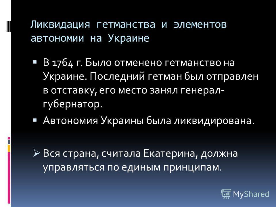 Ликвидация гетманства и элементов автономии на Украине В 1764 г. Было отменено гетманство на Украине. Последний гетман был отправлен в отставку, его место занял генерал- губернатор. Автономия Украины была ликвидирована. Вся страна, считала Екатерина,