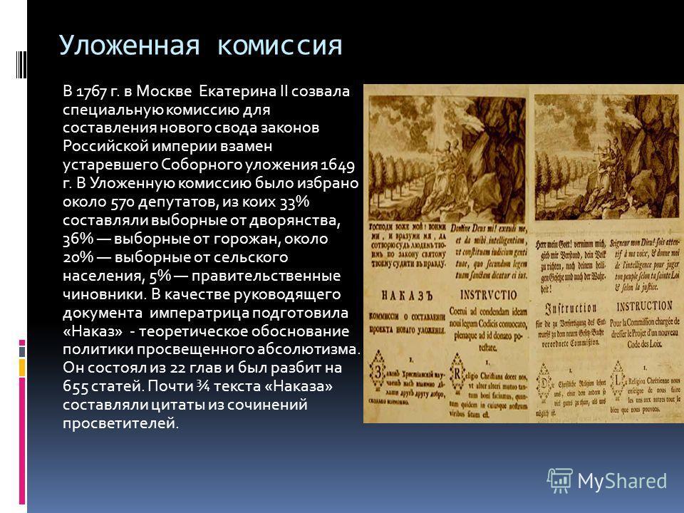 Уложенная комиссия В 1767 г. в Москве Екатерина II созвала специальную комиссию для составления нового свода законов Российской империи взамен устаревшего Соборного уложения 1649 г. В Уложенную комиссию было избрано около 570 депутатов, из коих 33% с