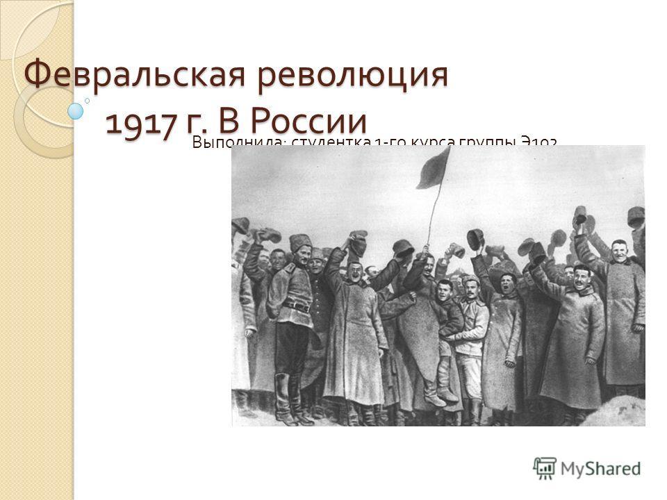 Февральская революция 1917 г. В России Выполнила : студентка 1- го курса группы Э 102 Шмыголь Анастасия.