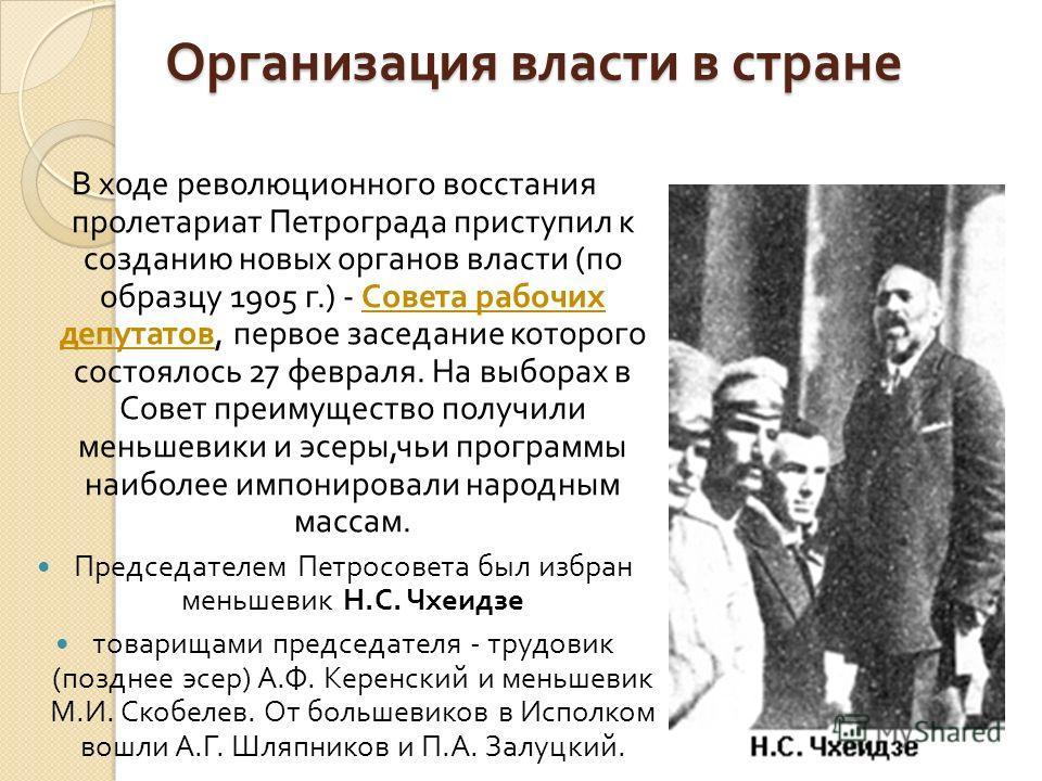 Организация власти в стране В ходе революционного восстания пролетариат Петрограда приступил к созданию новых органов власти ( по образцу 1905 г.) - Совета рабочих депутатов, первое заседание которого состоялось 27 февраля. На выборах в Совет преимущ