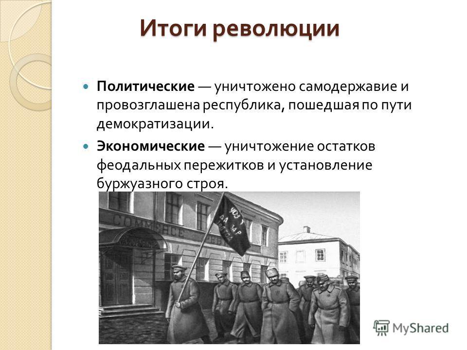 Итоги революции Политические уничтожено самодержавие и провозглашена республика, пошедшая по пути демократизации. Экономические уничтожение остатков феодальных пережитков и установление буржуазного строя.